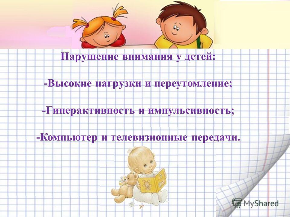 Нарушение внимания у детей: -Высокие нагрузки и переутомление; -Гиперактивность и импульсивность; -Компьютер и телевизионные передачи.