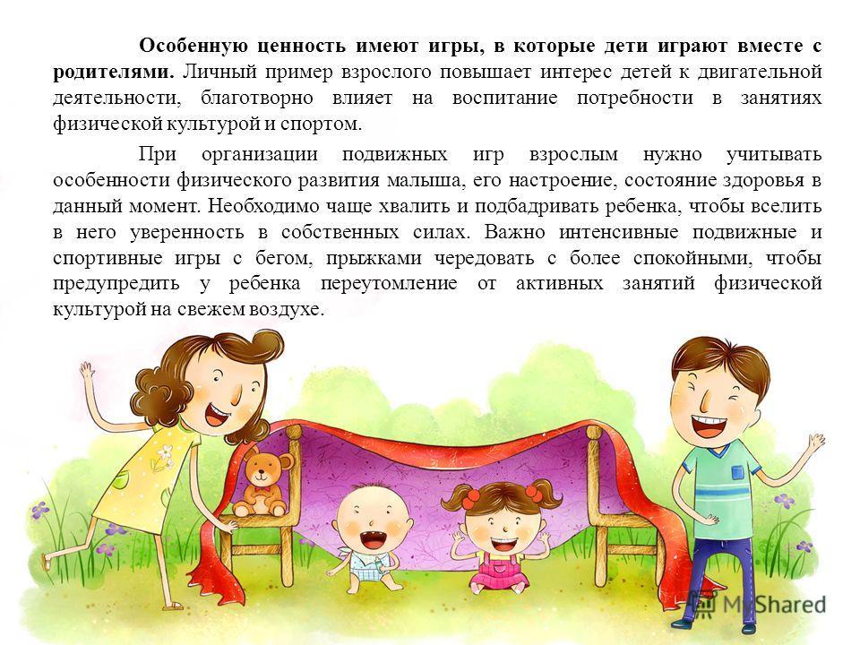 Особенную ценность имеют игры, в которые дети играют вместе с родителями. Личный пример взрослого повышает интерес детей к двигательной деятельности, благотворно влияет на воспитание потребности в занятиях физической культурой и спортом. При организа