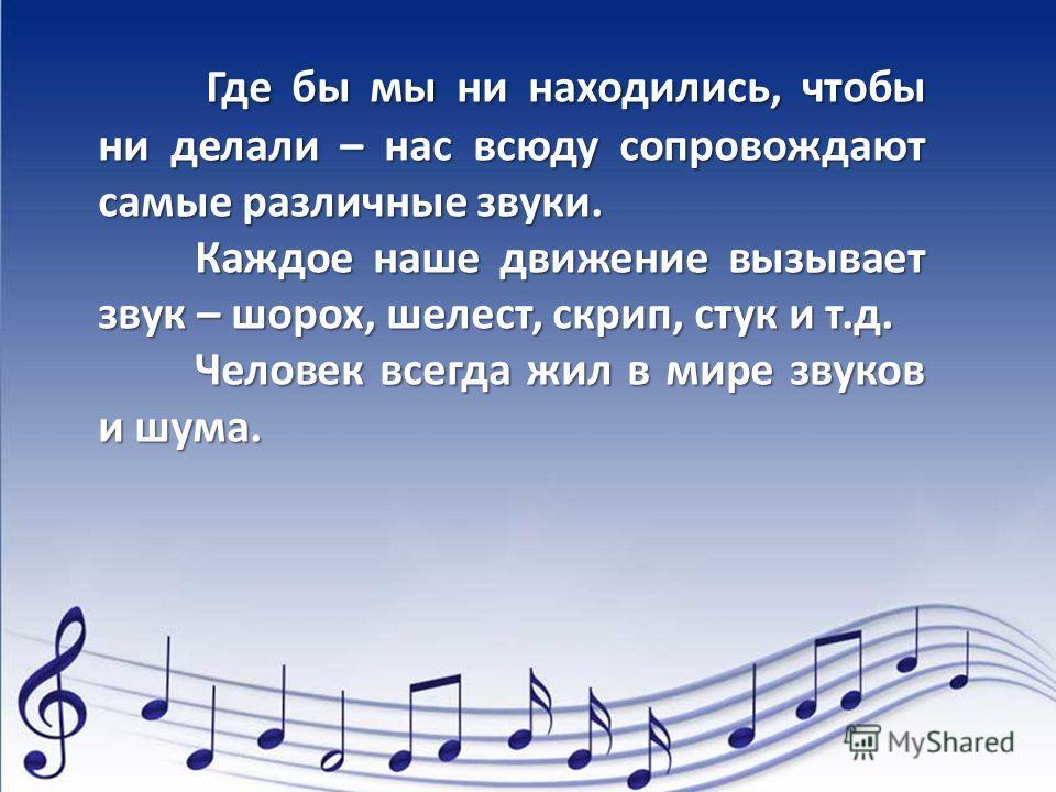 Где бы мы ни находились, чтобы ни делали – нас всюду сопровождают самые различные звуки. Где бы мы ни находились, чтобы ни делали – нас всюду сопровождают самые различные звуки. Каждое наше движение вызывает звук – шорох, шелест, скрип, стук и т.д. К