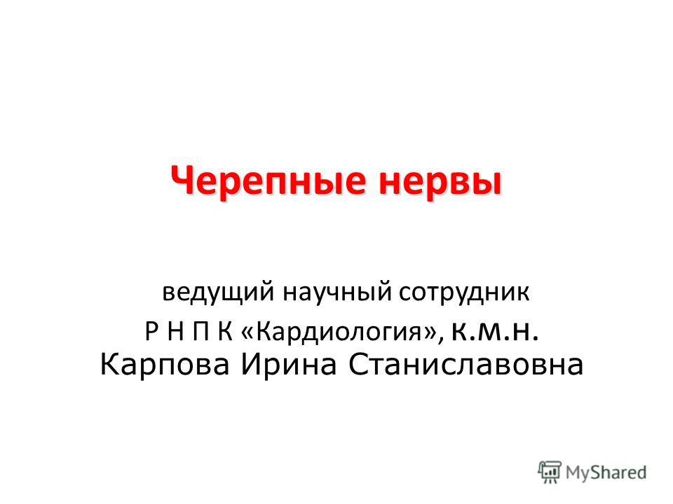 Черепные нервы ведущий научный сотрудник Р Н П К «Кардиология», к.м.н. Карпова Ирина Станиславовна