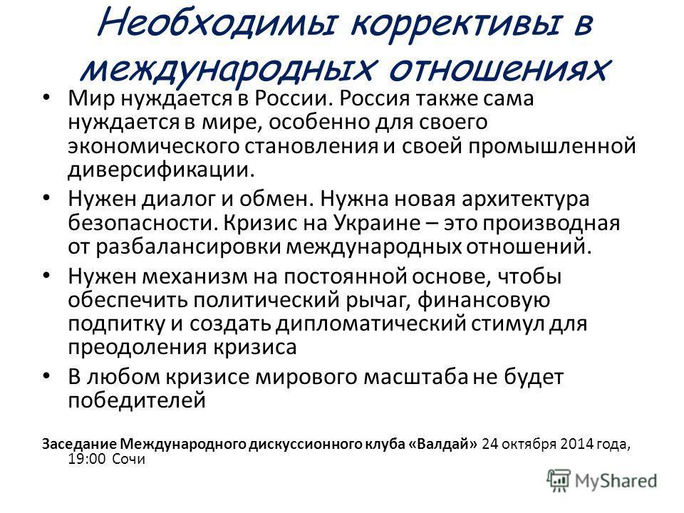 Необходимы коррективы в международных отношениях Мир нуждается в России. Россия также сама нуждается в мире, особенно для своего экономического становления и своей промышленной диверсификации. Нужен диалог и обмен. Нужна новая архитектура безопасност