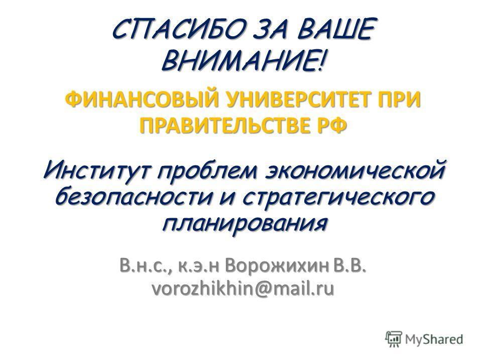 СПАСИБО ЗА ВАШЕ ВНИМАНИЕ! ФИНАНСОВЫЙ УНИВЕРСИТЕТ ПРИ ПРАВИТЕЛЬСТВЕ РФ Институт проблем экономической безопасности и стратегического планирования В.н.с., к.э.н Ворожихин В.В. vorozhikhin@mail.ru
