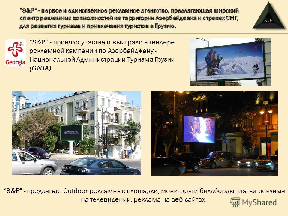S&P - приняло участие и выиграло в тендере рекламной кампании по Азербайджану - Национальной Администрации Туризма Грузии (GNTA) S&P - предлагает Outdoor рекламные площадки, мониторы и биллборды, статьи,реклама на телевидении, реклама на веб-сайтах.