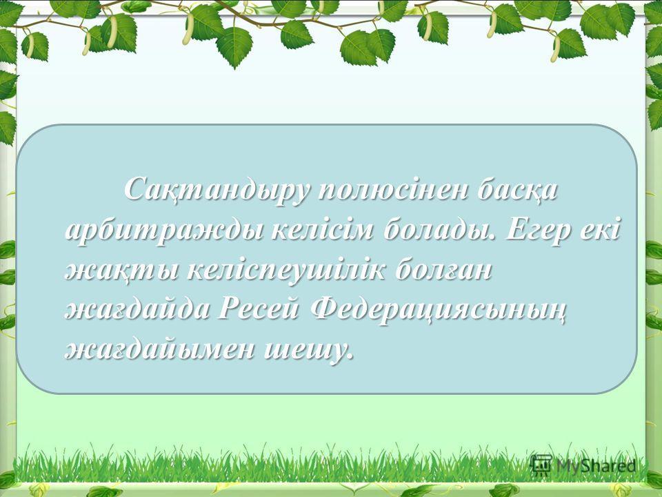 Сақтандыру полюсінен басқа арбитражды келісім болады. Егер екі жақты келіспеушілік болған жағдайда Ресей Федерациясының жағдайымен шешу. Сақтандыру полюсінен басқа арбитражды келісім болады. Егер екі жақты келіспеушілік болған жағдайда Ресей Федераци