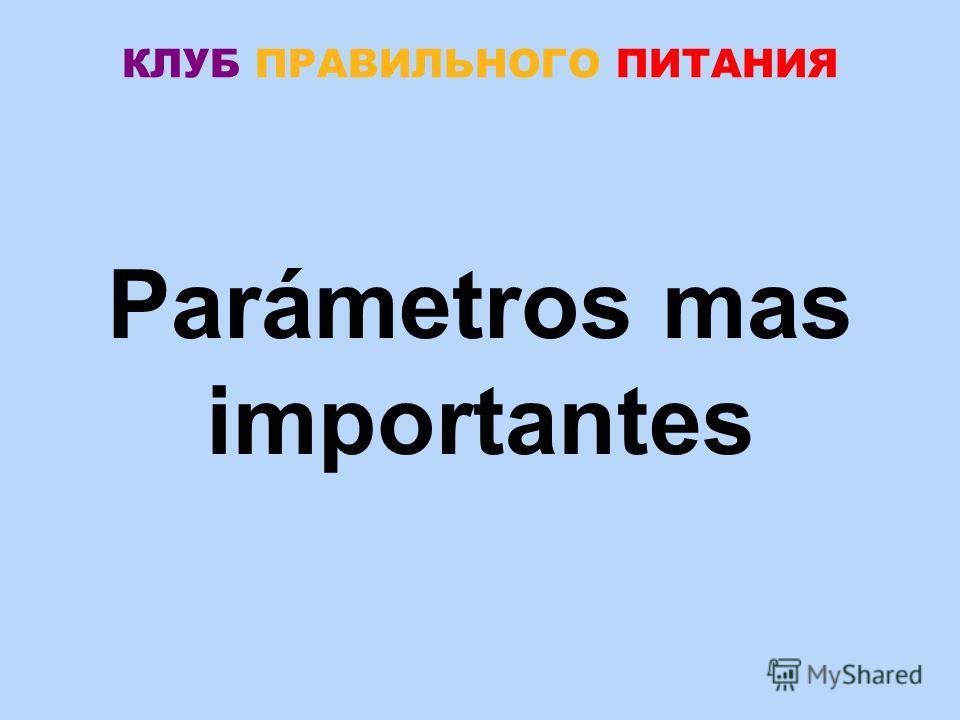 КЛУБ ПРАВИЛЬНОГО ПИТАНИЯ Parámetros mas importantes