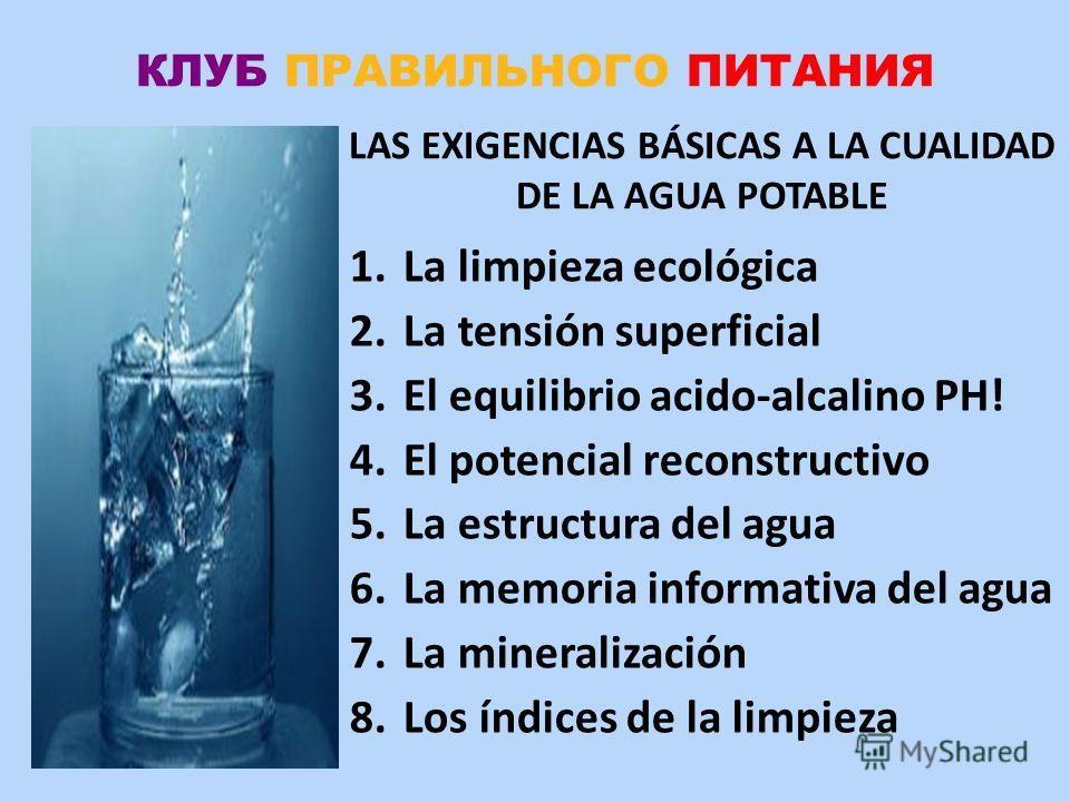 КЛУБ ПРАВИЛЬНОГО ПИТАНИЯ 1. La limpieza ecológica 2. La tensión superficial 3. El equilibrio acido-alcalino PH! 4. El potencial reconstructivo 5. La estructura del agua 6. La memoria informativa del agua 7. La mineralización 8. Los índices de la limp