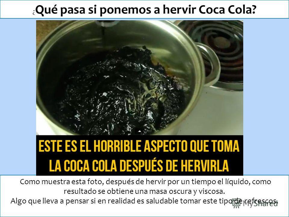 ¿ Qué pasa si ponemos a hervir Coca Cola? Como muestra esta foto, después de hervir por un tiempo el líquido, como resultado se obtiene una masa oscura y viscosa. Algo que lleva a pensar si en realidad es saludable tomar este tipo de refrescos.