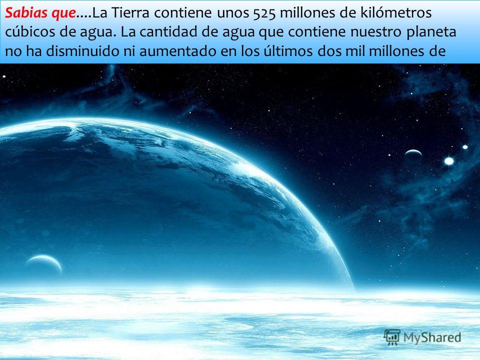 Sabias que....La Tierra contiene unos 525 millones de kilómetros cúbicos de agua. La cantidad de agua que contiene nuestro planeta no ha disminuido ni aumentado en los últimos dos mil millones de años.