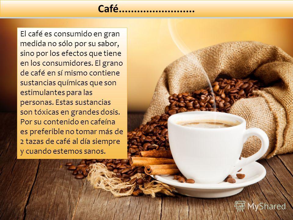 Café......................... El café es consumido en gran medida no sólo por su sabor, sino por los efectos que tiene en los consumidores. El grano de café en sí mismo contiene sustancias químicas que son estimulantes para las personas. Estas sustan