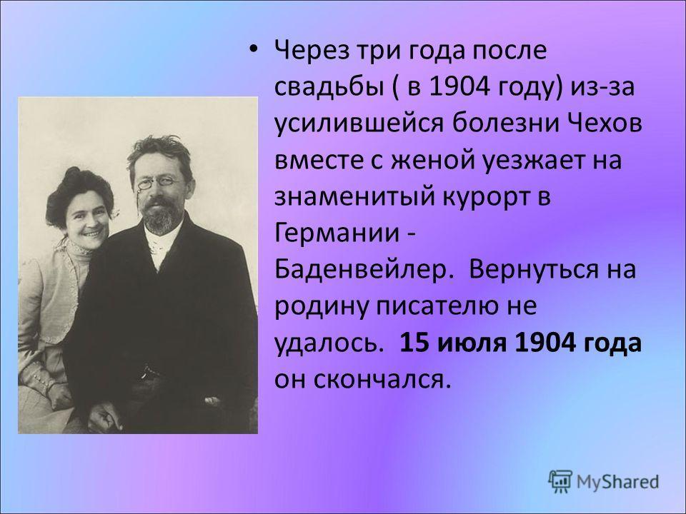 Через три года после свадьбы ( в 1904 году) из-за усилившейся болезни Чехов вместе с женой уезжает на знаменитый курорт в Германии - Баденвейлер. Вернуться на родину писателю не удалось. 15 июля 1904 года он скончался.