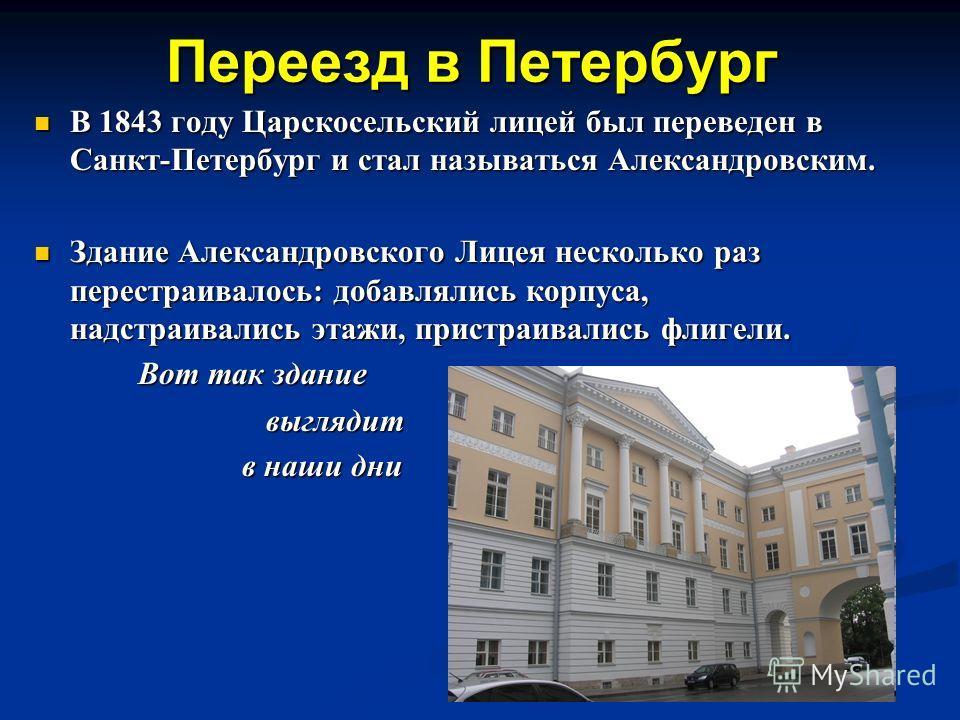 Переезд в Петербург В 1843 году Царскосельский лицей был переведен в Санкт-Петербург и стал называться Александровским. В 1843 году Царскосельский лицей был переведен в Санкт-Петербург и стал называться Александровским. Здание Александровского Лицея