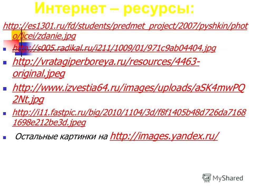 Интернет – ресурсы: http://es1301.ru/fd/students/predmet_project/2007/pyshkin/phot o/licei/zdanie.jpg http://s005.radikal.ru/i211/1009/01/971c9ab04404. jpg http://vratagiperboreya.ru/resources/4463- original.jpeg http://vratagiperboreya.ru/resources/
