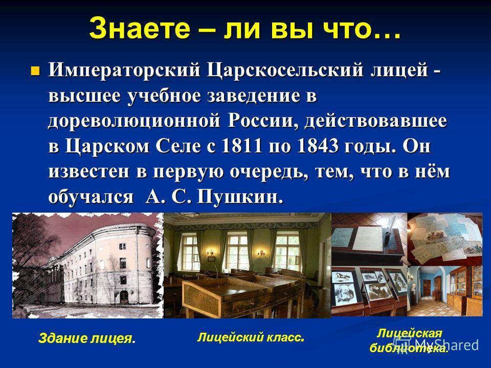 Знаете – ли вы что… Императорский Царскосельский лицей - высшее учебное заведение в дореволюционной России, действовавшее в Царском Селе с 1811 по 1843 годы. Он известен в первую очередь, тем, что в нём обучался А. С. Пушкин. Императорский Царскосель