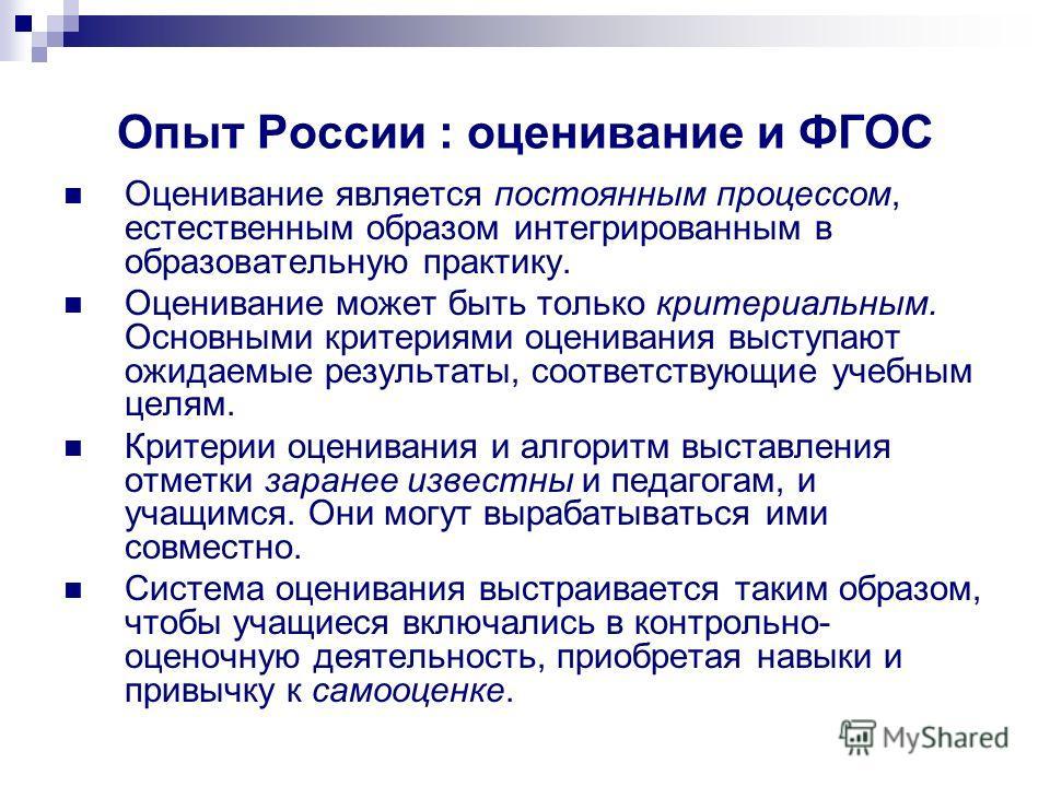 Опыт России : оценивание и ФГОС Оценивание является постоянным процессом, естественным образом интегрированным в образовательную практику. Оценивание может быть только критериальным. Основными критериями оценивания выступают ожидаемые результаты, соо