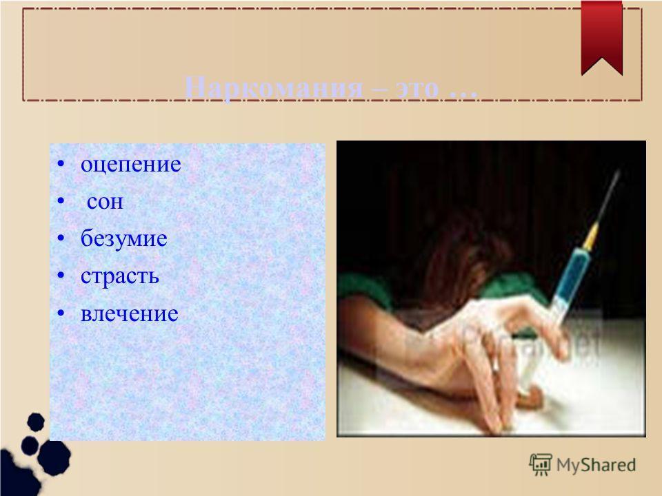 Наркомания – это … оцепление сон безумие страсть влечение