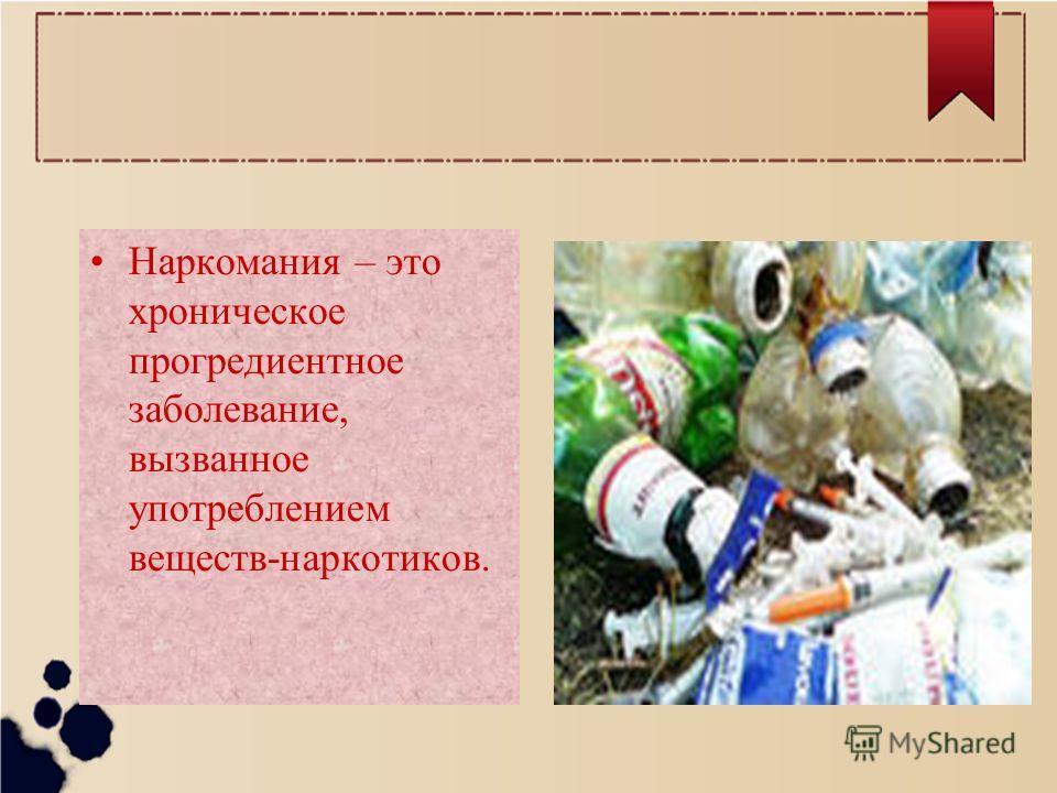 Наркомания – это хроническое прогредиентное заболевание, вызванное употреблением веществ-наркотиков.