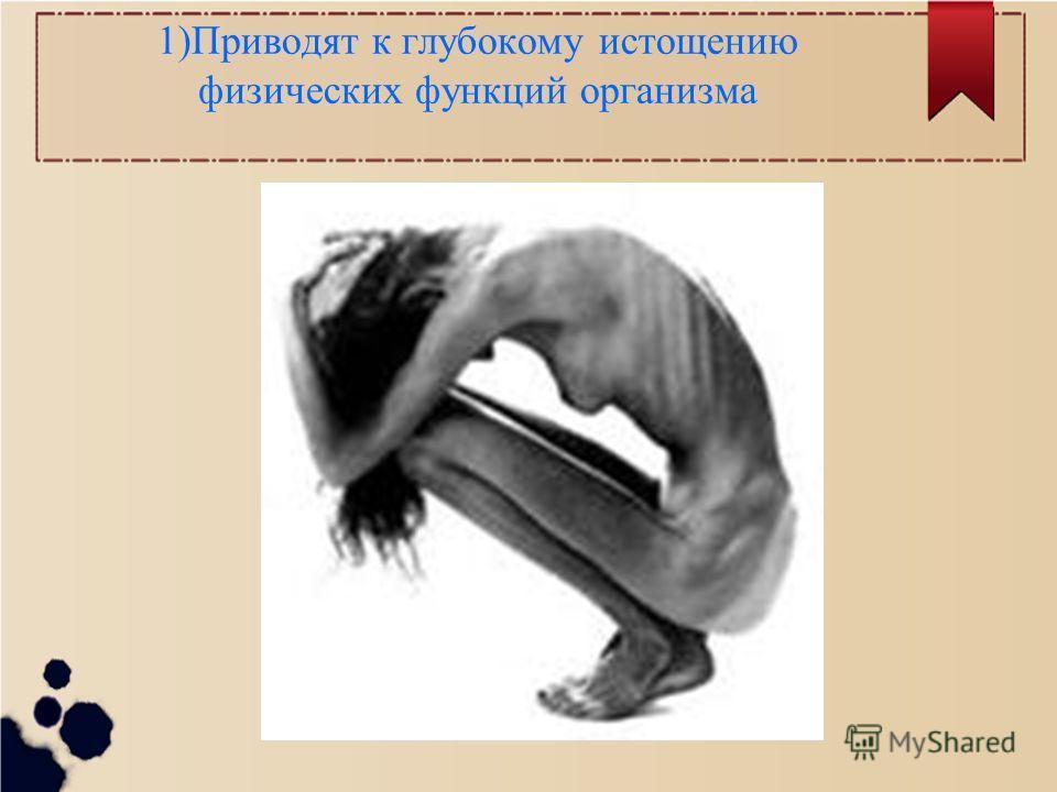 1)Приводят к глубокому истощению физических функций организма