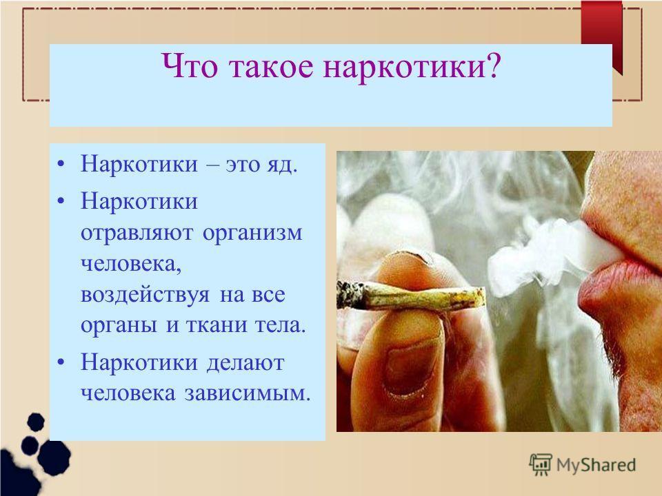 Что такое наркотики? Наркотики – это яд. Наркотики отравляют организм человека, воздействуя на все органы и ткани тела. Наркотики делают человека зависимым.