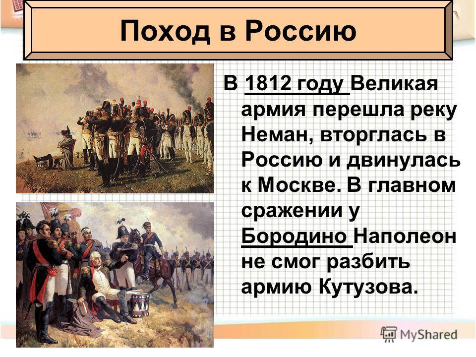В 1812 году Великая армия перешла реку Неман, вторглась в Россию и двинулась к Москве. В главном сражении у Бородино Наполеон не смог разбить армию Кутузова. Поход в Россию