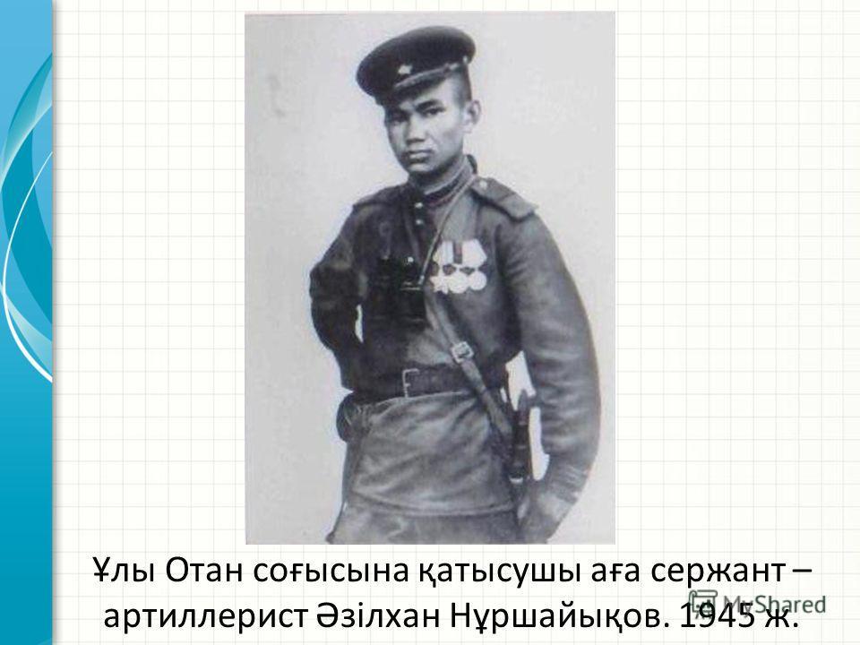 Ұлы Отан соғысына қатысушы аға сержант – артиллерист Әзілхан Нұршайықов. 1945 ж.