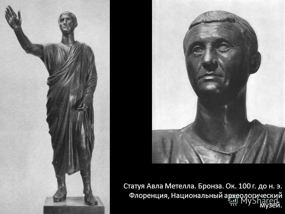 Статуя Авла Метелла. Бронза. Ок. 100 г. до н. э. Флоренция, Национальный археологический музей.