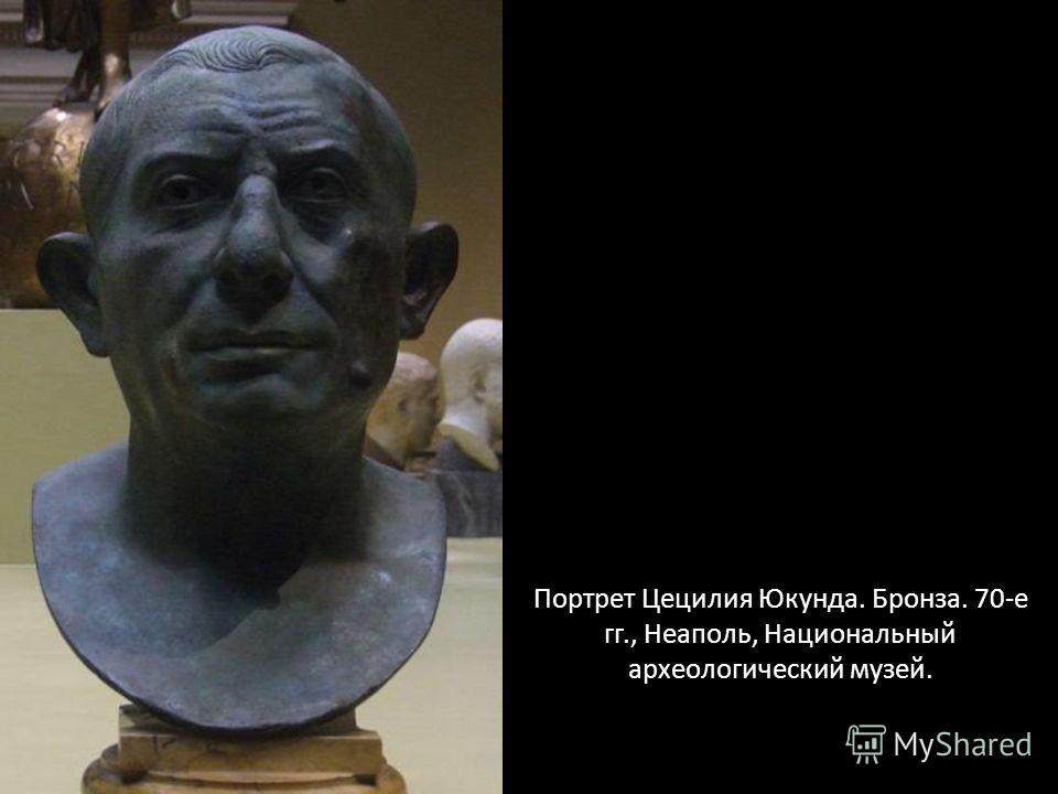 Портрет Цецилия Юкунда. Бронза. 70-е гг., Неаполь, Национальный археологический музей.