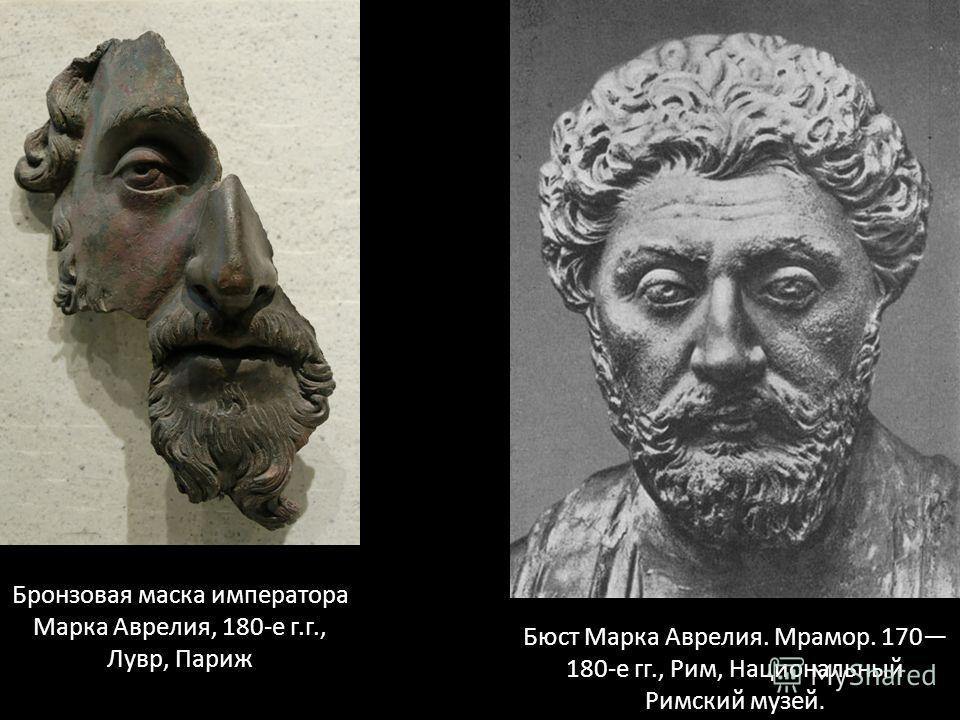 Бронзовая маска императора Марка Аврелия, 180-е г.г., Лувр, Париж Бюст Марка Аврелия. Мрамор. 170 180-е гг., Рим, Национальный Римский музей.