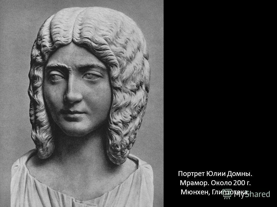 Портрет Юлии Домны. Мрамор. Около 200 г. Мюнхен, Глиптотека.