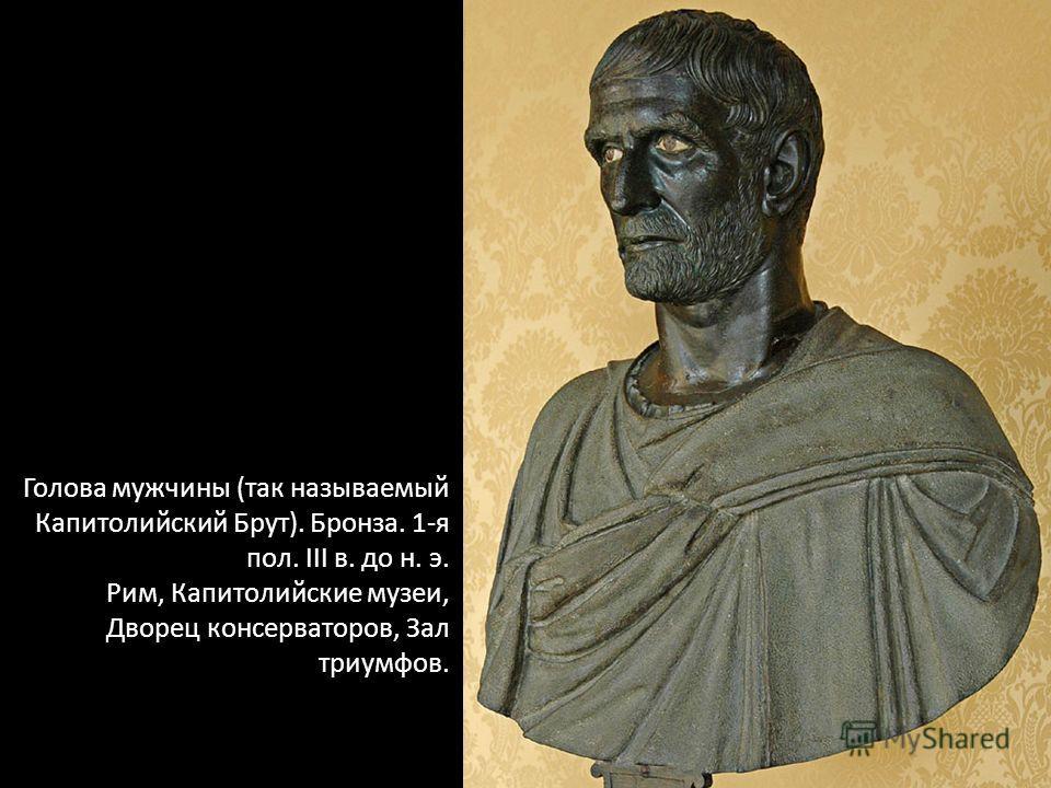 Голова мужчины (так называемый Капитолийский Брут). Бронза. 1-я пол. III в. до н. э. Рим, Капитолийские музеи, Дворец консерваторов, Зал триумфов.
