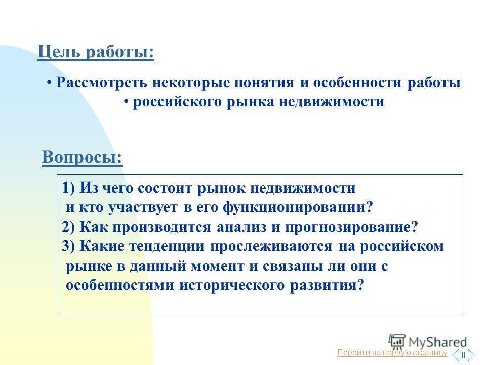 Перейти на первую страницу Цель работы: Вопросы: 1) Из чего состоит рынок недвижимости и кто участвует в его функционировании? 2) Как производится анализ и прогнозирование? 3) Какие тенденции прослеживаются на российском рынке в данный момент и связа