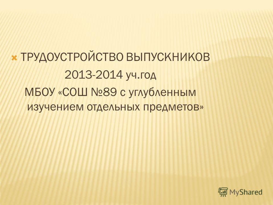 ТРУДОУСТРОЙСТВО ВЫПУСКНИКОВ 2013-2014 уч.год МБОУ «СОШ 89 с углубленным изучением отдельных предметов»