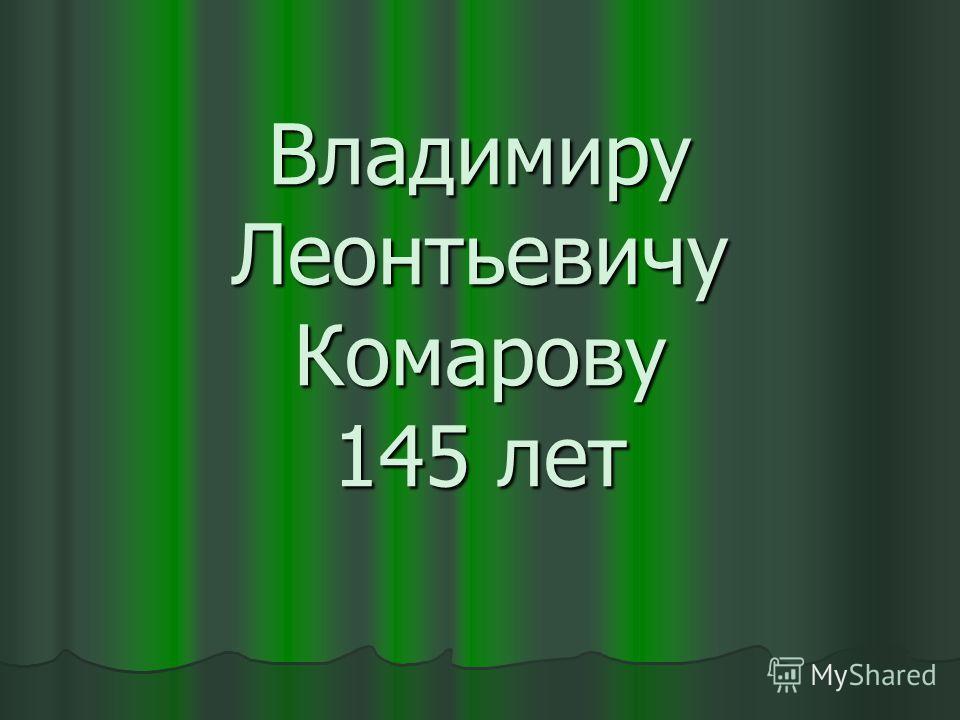 Владимиру Леонтьевичу Комарову 145 лет