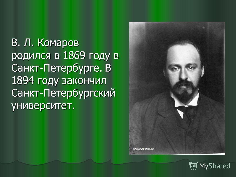 В. Л. Комаров родился в 1869 году в Санкт-Петербурге. В 1894 году закончил Санкт-Петербургский университет.