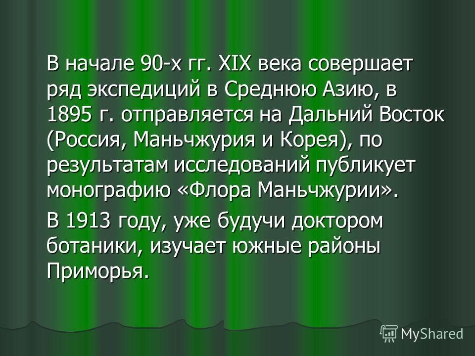 В начале 90-х гг. XIX века совершает ряд экспедиций в Среднюю Азию, в 1895 г. отправляется на Дальний Восток (Россия, Маньчжурия и Корея), по результатам исследований публикует монографию «Флора Маньчжурии». В 1913 году, уже будучи доктором ботаники,