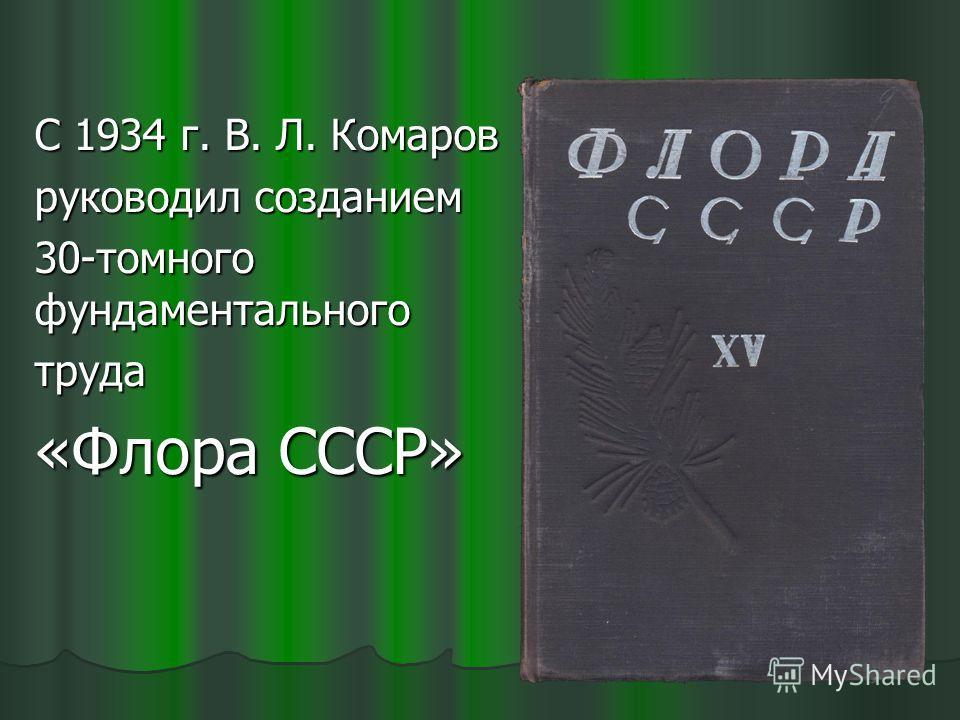 С 1934 г. В. Л. Комаров руководил созданием 30-томного фундаментального труда «Флора СССР»