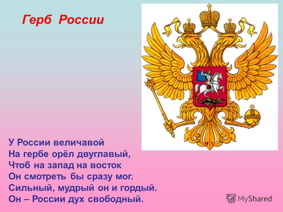 Герб России У России величавой На гербе орёл двуглавый, Чтоб на запад на восток Он смотреть бы сразу мог. Сильный, мудрый он и гордый. Он – России дух свободный.