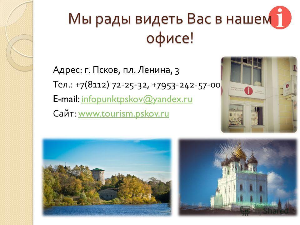 Мы рады видеть Вас в нашем офисе ! Адрес : г. Псков, пл. Ленина, 3 Тел.: +7(8112) 72-25-32, +7953-242-57-00 E-mail: infopunktpskov@yandex.ruinfopunktpskov@yandex.ru Сайт : www.tourism.pskov.ruwww.tourism.pskov.ru