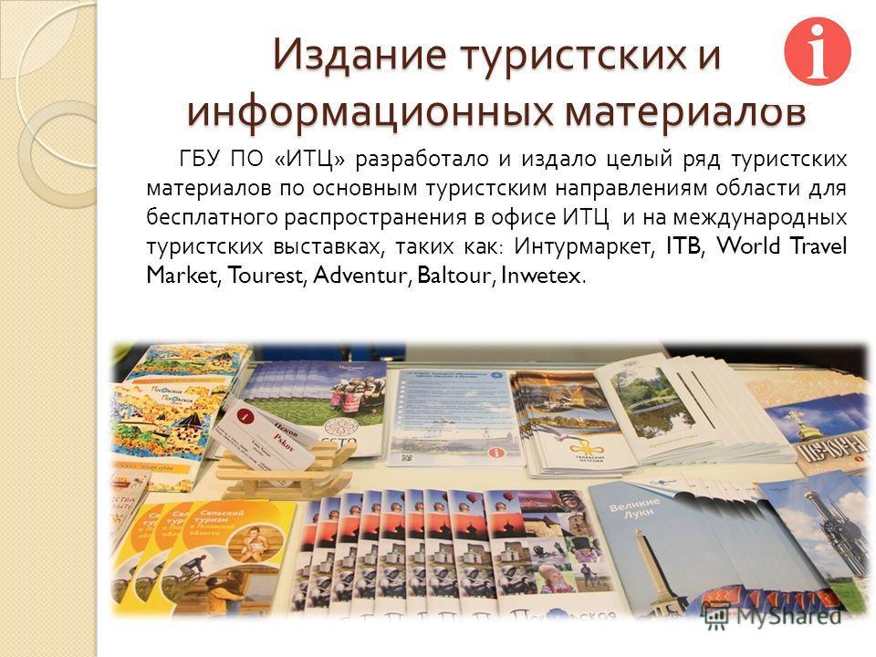Издание туристских и информационных материалов ГБУ ПО « ИТЦ » разработало и издало целый ряд туристских материалов по основным туристским направлениям области для бесплатного распространения в офисе ИТЦ и на международных туристских выставках, таких