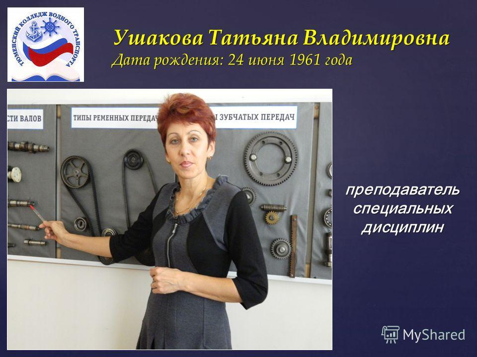 { Ушакова Татьяна Владимировна Дата рождения: 24 июня 1961 года преподаватель специальных дисциплин
