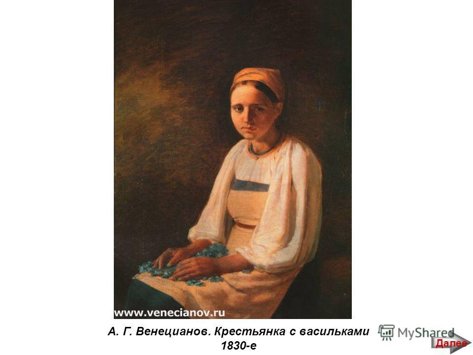 А. Г. Венецианов. Крестьянка с васильками 1830-е Далее