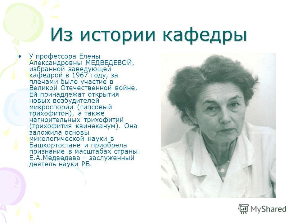 Из истории кафедры У профессора Елены Александровны МЕДВЕДЕВОЙ, избранной заведующей кафедрой в 1967 году, за плечами было участие в Великой Отечественной войне. Ей принадлежат открытия новых возбудителей микроспории (гипсовый трихофитон), а также на