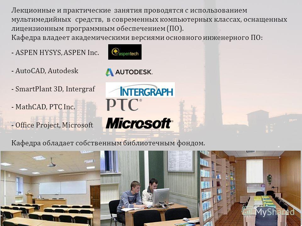 Лекционные и практические занятия проводятся с использованием мультимедийных средств, в современных компьютерных классах, оснащенных лицензионным программным обеспечением (ПО). Кафедра владеет академическими версиями основного инженерного ПО: - ASPEN