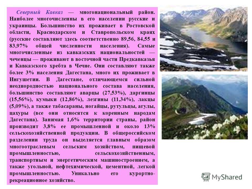 Северный Кавказ многонациональный район. Наиболее многочисленны в его населении русские и украинцы. Большинство их проживает в Ростовской области, Краснодарском и Ставропольском краях (русские составляют здесь соответственно 89,56, 84,55 и 83,97% общ