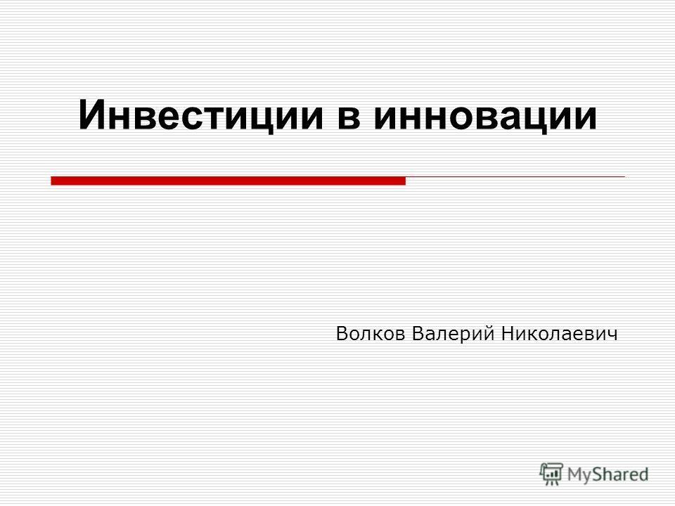 Инвестиции в инновации Волков Валерий Николаевич