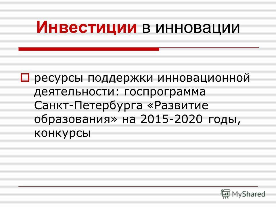 Инвестиции в инновации ресурсы поддержки инновационной деятельности: госпрограмма Санкт-Петербурга «Развитие образования» на 2015-2020 годы, конкурсы