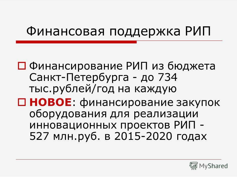 Финансовая поддержка РИП Финансирование РИП из бюджета Санкт-Петербурга - до 734 тыс.рублей/год на каждую НОВОЕ: финансирование закупок оборудования для реализации инновационных проектов РИП - 527 млн.руб. в 2015-2020 годах
