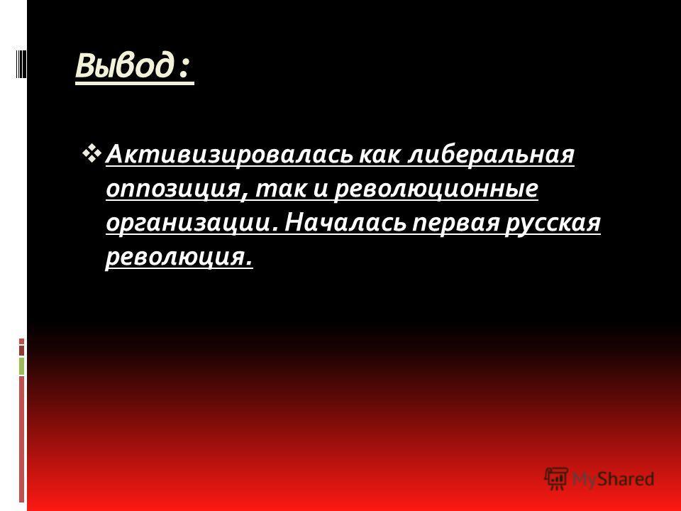 Вывод: Активизировалась как либеральная оппозиция, так и революционные организации. Началась первая русская революция.