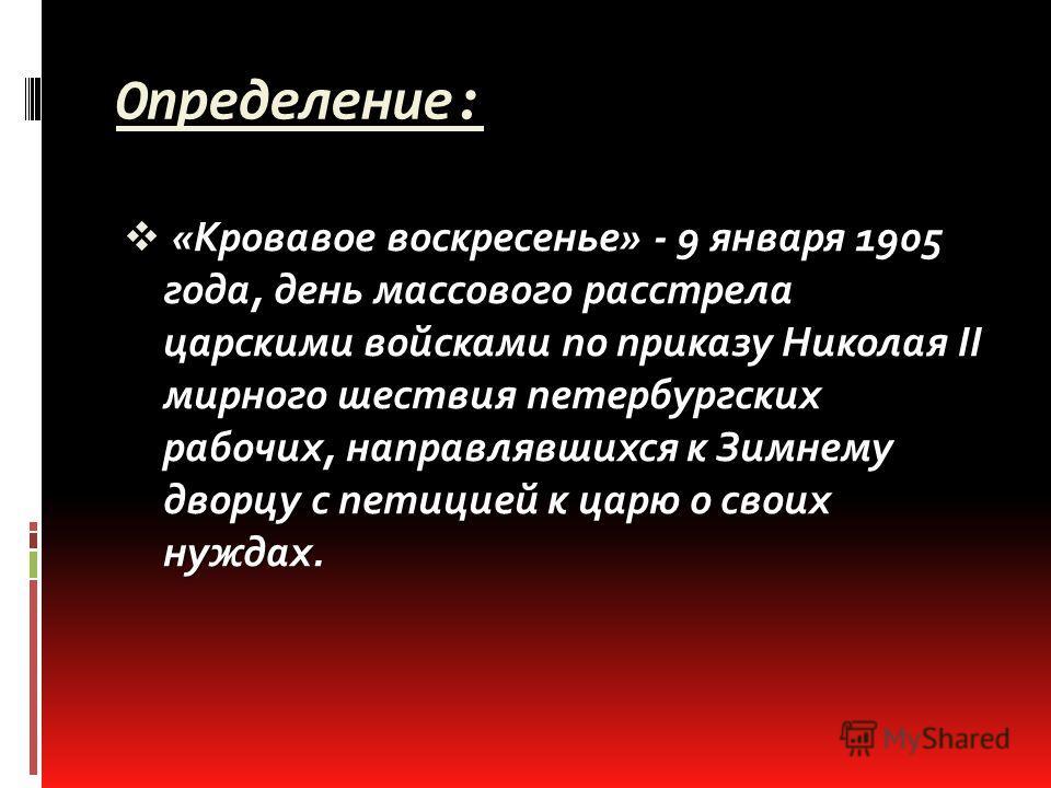Определение: «Кровавое воскресенье» - 9 января 1905 года, день массового расстрела царскими войсками по приказу Николая II мирного шествия петербургских рабочих, направлявшихся к Зимнему дворцу с петицией к царю о своих нуждах.