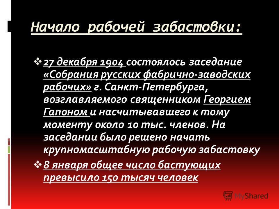Начало рабочей забастовки: 27 декабря 1904 состоялось заседание «Собрания русских фабрично-заводских рабочих» г. Санкт-Петербурга, возглавляемого священником Георгием Гапоном и насчитывавшего к тому моменту около 10 тыс. членов. На заседании было реш