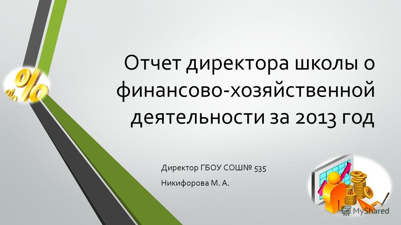 Отчет директора школы о финансово-хозяйственной деятельности за 2013 год Директор ГБОУ СОШ 535 Никифорова М. А.